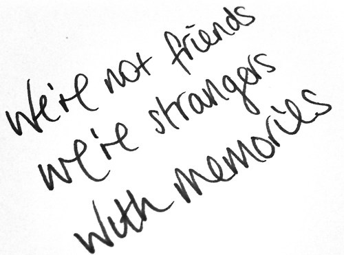 We're not friends, we're strangers with memories.