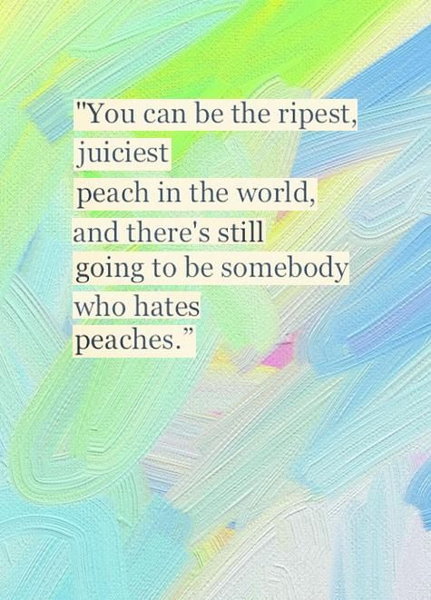 You can be the ripest, juiciest peach in the world, and there's still going to be somebody who hates peaches.