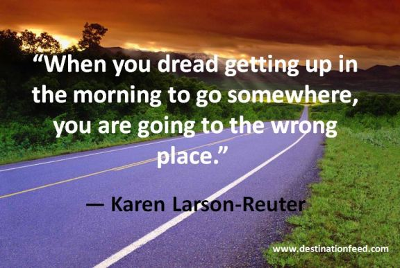 If you dread getting up in the morning to go somewhere, you are going to the wrong place.