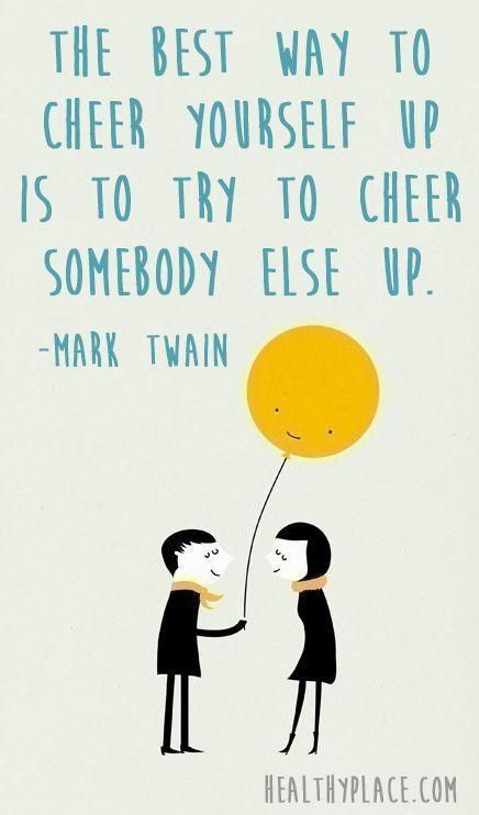 The best way to cheer yourself up is to cheer somebody else up. --mark twain