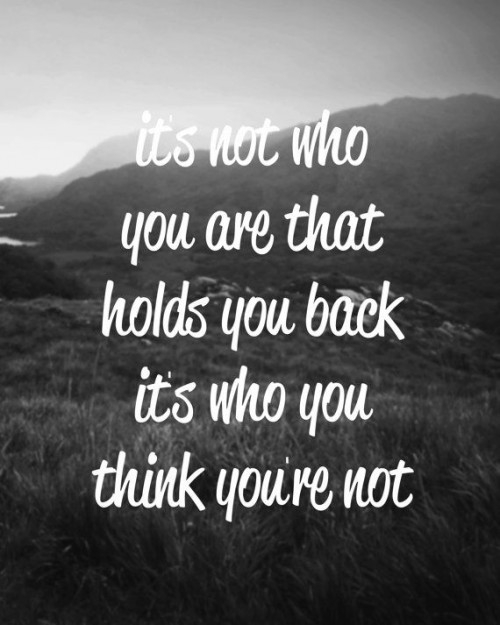 It's not who you are that holds you back its who you think you're not.