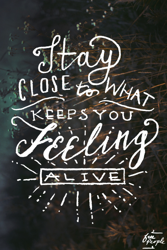 Stay Close to What Makes You Feel Alive