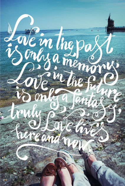 Love in the past is only a memory, Love in the future is only a fantasy,  truly love lives here and now