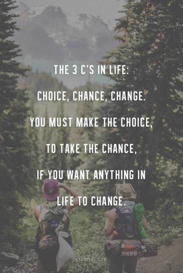 The 3 C's in life: choice, change change. You must make the choice, to take the chance, if you want anything in life to change.
