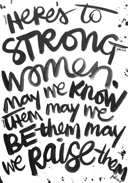 Here's to strong women. may we know them may we be them may we raise them.