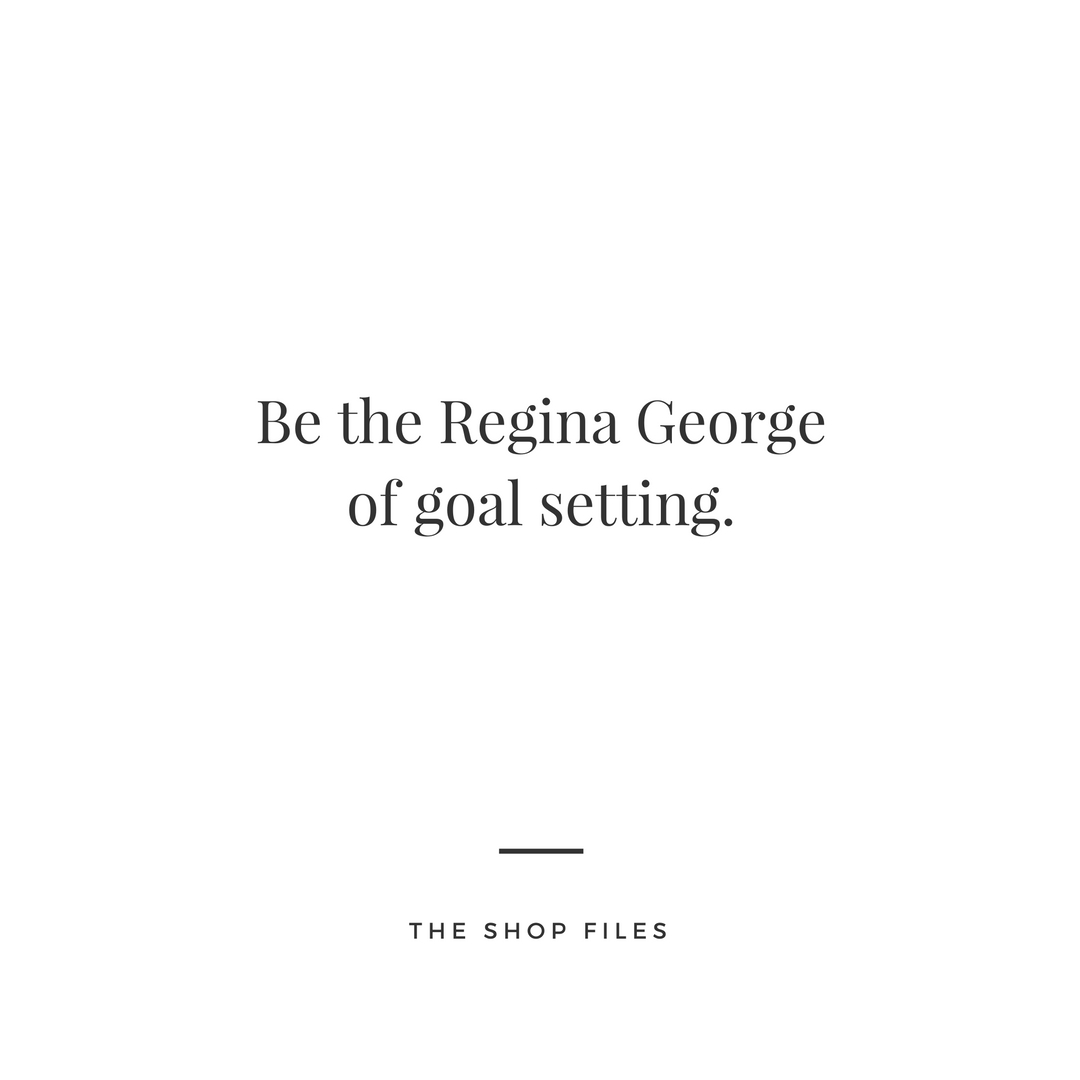 Be the Regina George of Goal Setting - The Shop Files