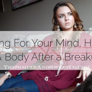 Caring For Your Mind, Heart and Body After a Breakup