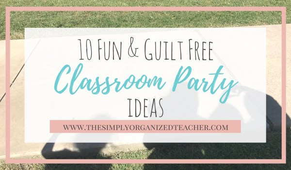 10 Fun and Guilt Free Classroom Party ideas for the end of the year