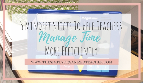 5 Mindset shifts to help teachers manage time more efficiently. Time Management tips and hacks!