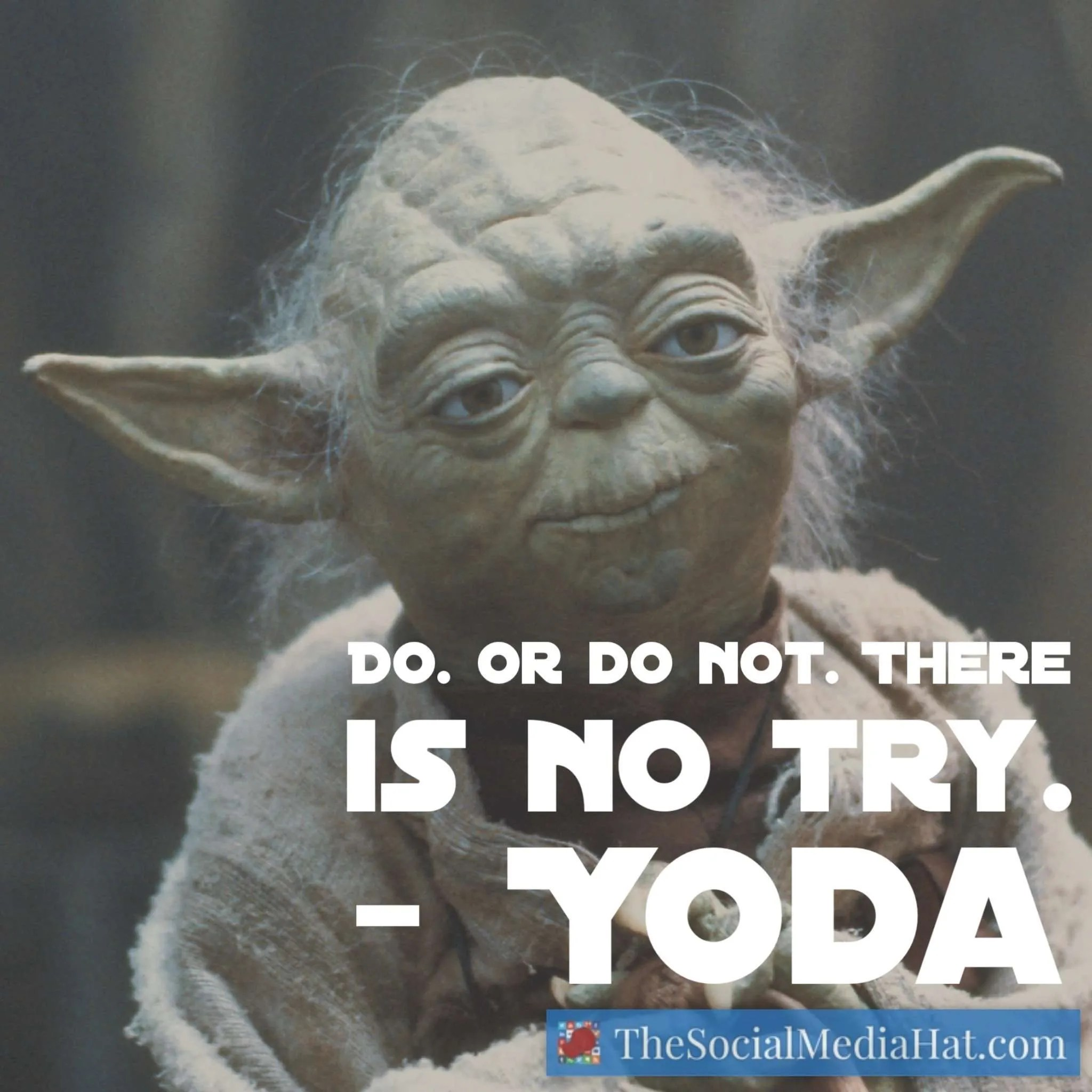 Do. Or do not. There is no try.