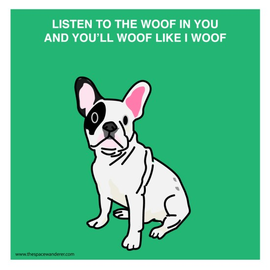 listen to the woof in you and you'll woof like i woof