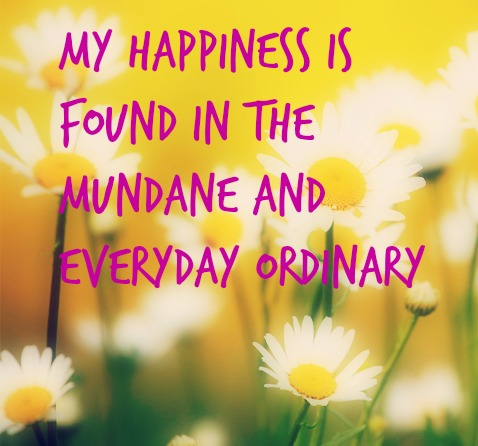 My happiness is found in the mundane and everyday ordinary