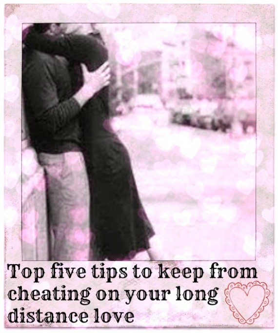 Top five tips to keep from cheating on your long distance love