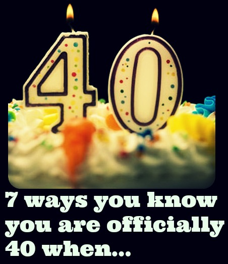 7 ways you know  you are officially  40 when...