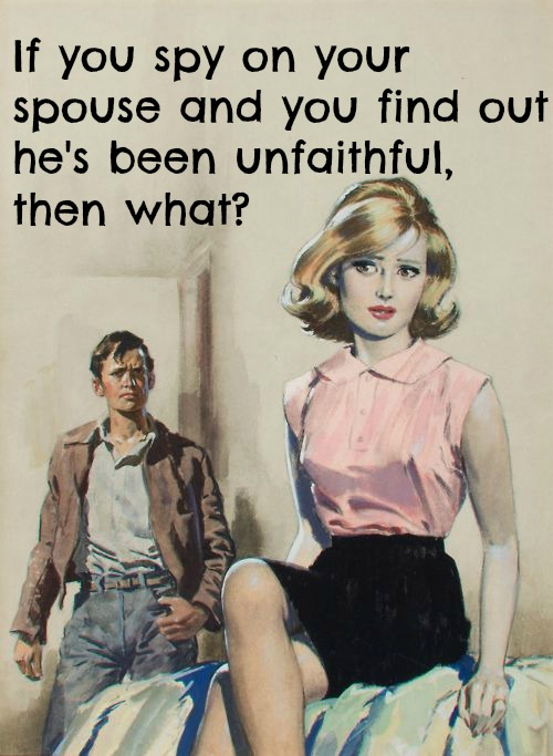 If you spy on your spouse and you find out he's been unfaithful, then what?