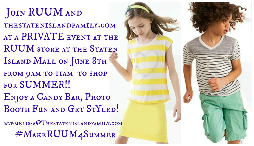Join Staten Island - RUUM American Kid's Wear and The Staten Island Family (www.thestatenislandfamily.com) at a PRIVATE event at the RUUM store at the Staten Island Mall on June 8th from 9am to 11am to shop for SUMMER!! Enjoy a Candy Bar, Photo Booth Fun and Get Styled! #MakeRUUM4Summer RSVP:melissa@Thestatenislandfamily.com