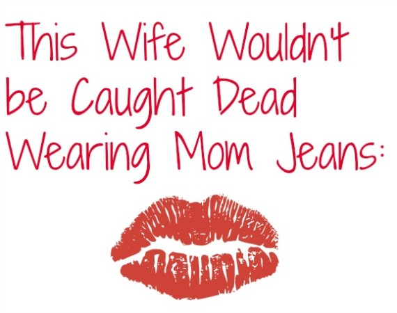 This Wife Wouldn't be Caught Dead Wearing Mom Jeans:
