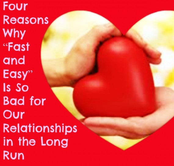 Four Reasons Why Fast and Easy Is So Bad for Our Relationships in the Long Run