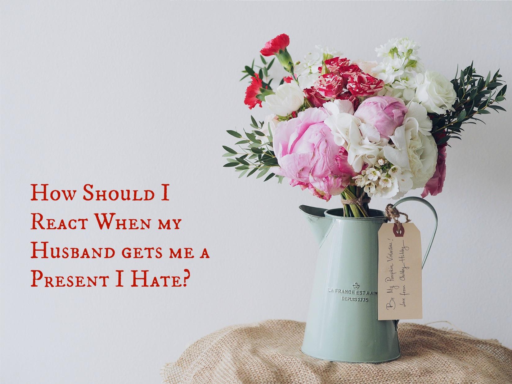 How Should I React When my Husband gets me a Present I Hate