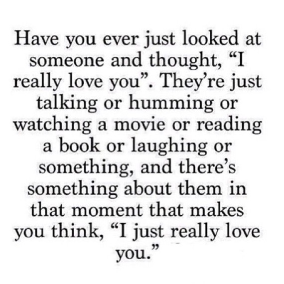 Have you ever just looked at someone and though, 'I really love you.' They're just talking or humming or watching a movie or reading a book or laughing or something, and there's something about them in that moment that makes you think, 'I just really love you.'
