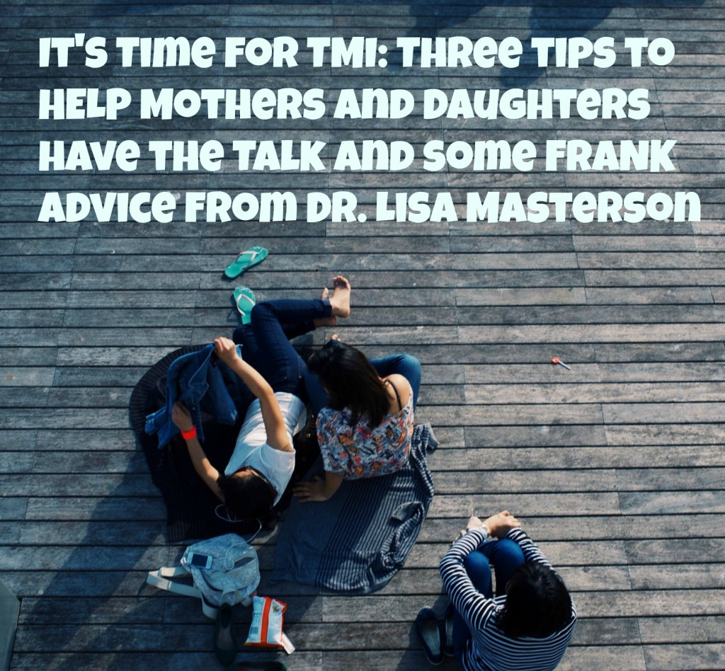 It's Time for TMI Three tips to HELP Mothers and Daughters have the Talk