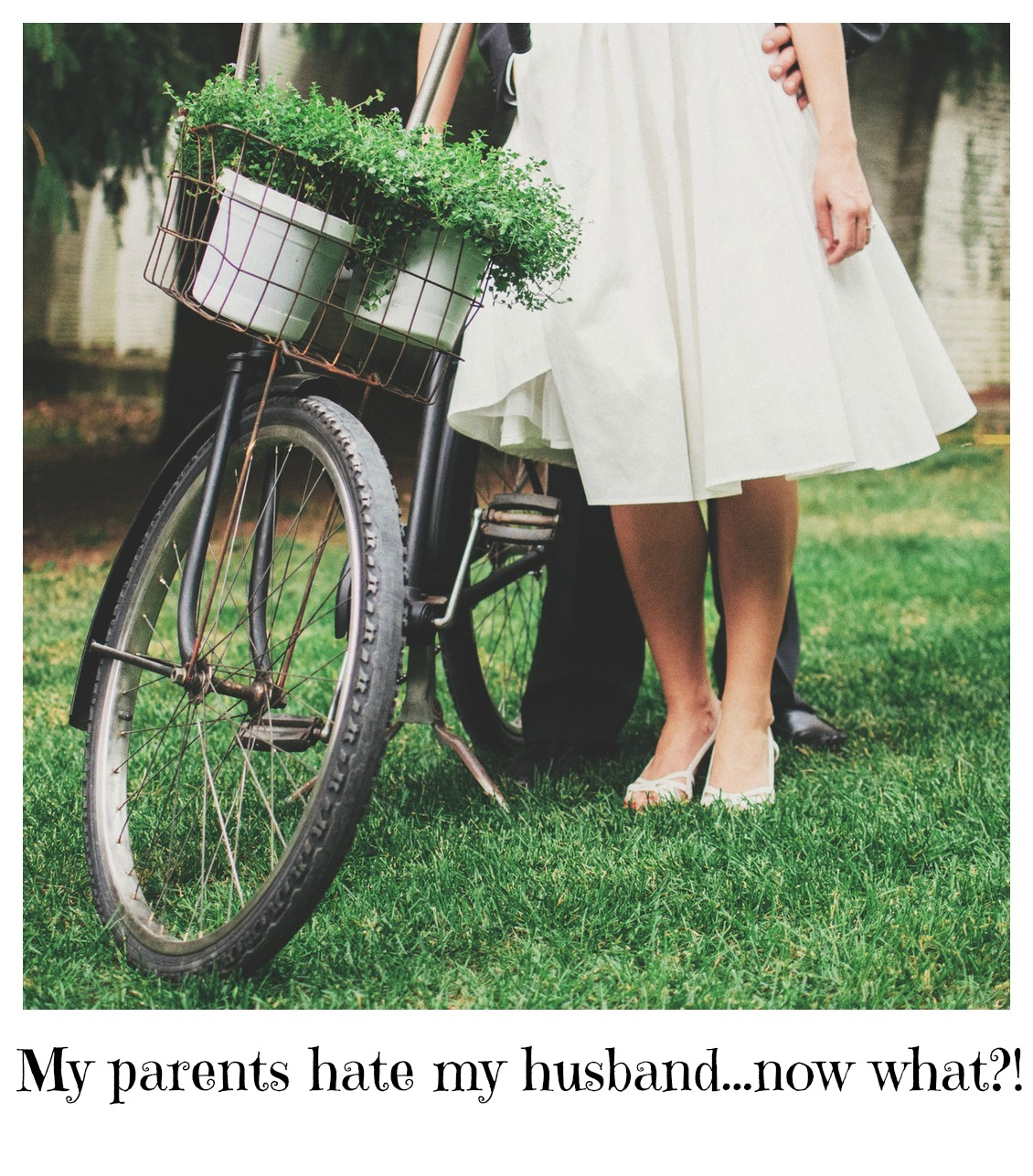 My parents hate my husband...now what?!