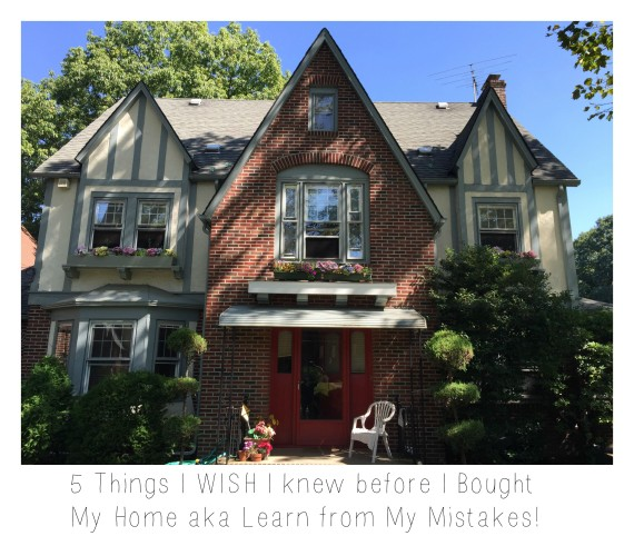 5 Things I WISH I knew before I Bought My Home aka Learn from My Mistakes!