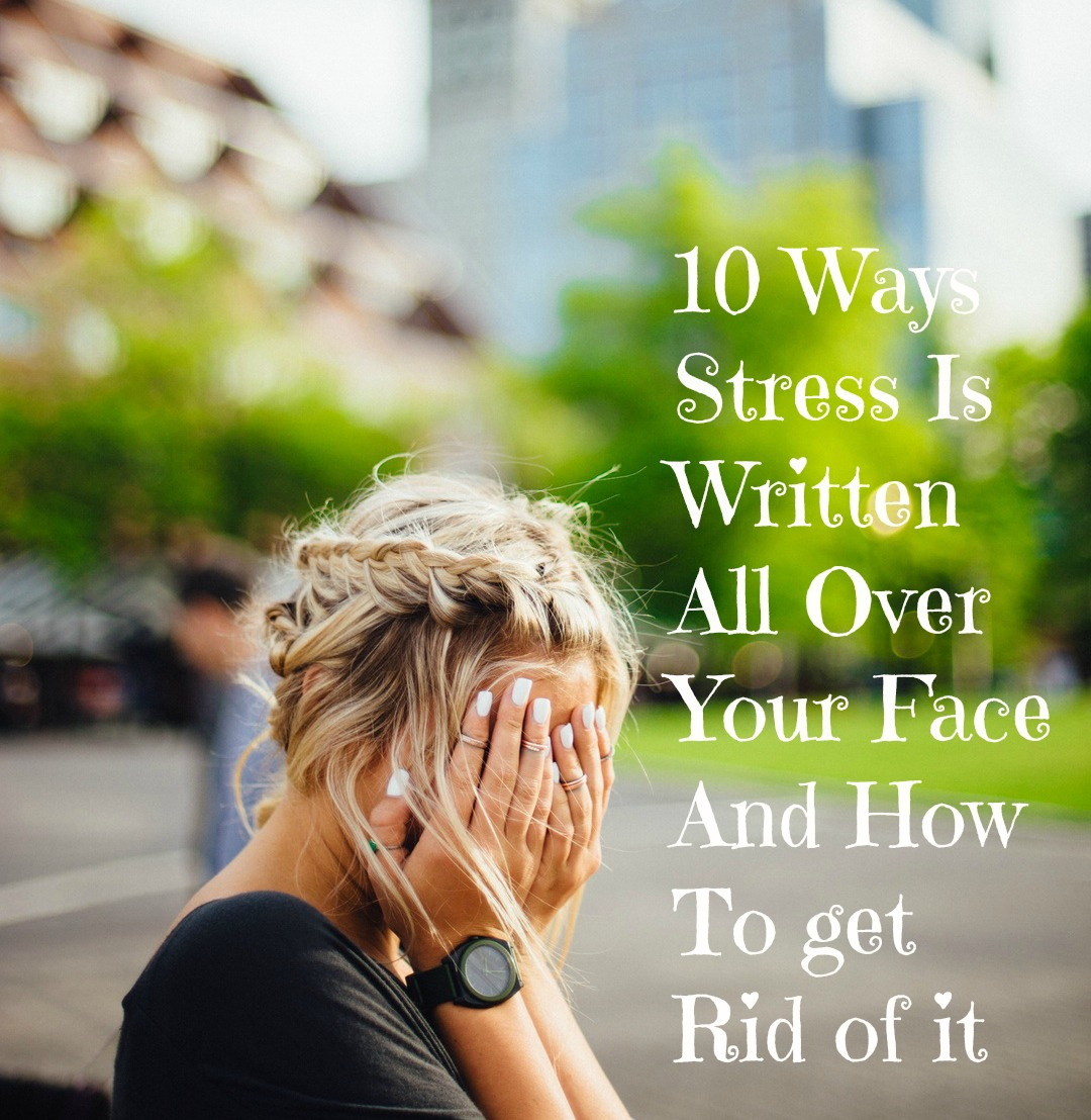 10 Ways Stress Is Written All Over Your Face And How To get Rid of it