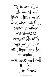 """""""We are all a little weird and life's a little weird, and when we find someone whose weirdness is compatible with ours, we join up with them and fall in mutual weirdness and call it love."""""""