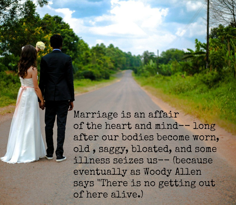"Marriage is an affair of the heart and mind-- long after our bodies become worn, old , saggy, bloated, and some illness seizes us-- (because eventually as Woody Allen says ""There is no getting out of here alive.)"