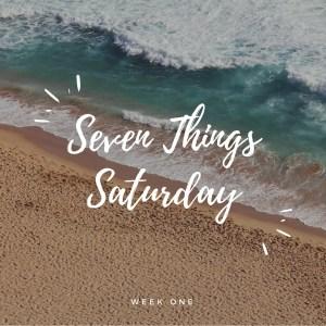 Seven Things Saturday:  Week One