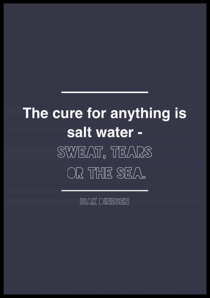 "Isak Dinesen quote. Quotes about salt water. Sea quotes. The cure for anything is salt water: Sweat, Tears, or the Sea."" Isak Dinesen"