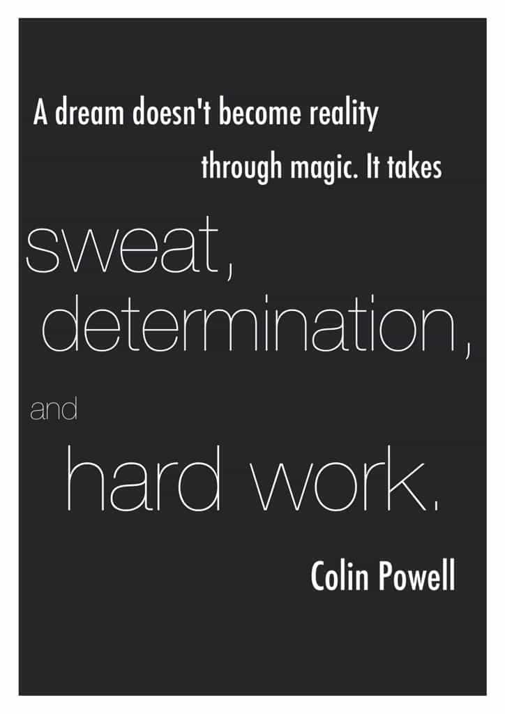 "Colin Powell leadership quote. Quote of the day: ""A dream doesn't become reality through magic; it takes sweat, determination and hard work."" - Colin Powell"