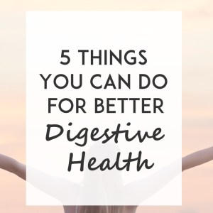 5 Things to Do For Better Digestive Health
