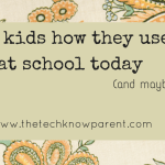 A Quick Checklist – 10 ways to ask how your kids used tech today