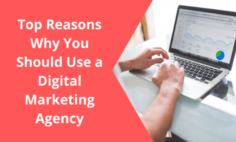 Top Reasons Why You Should Use a Digital Marketing Agency