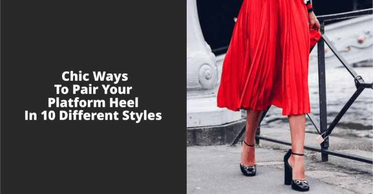 Chic Ways To Pair Your Platform Heel In 10 Different Styles