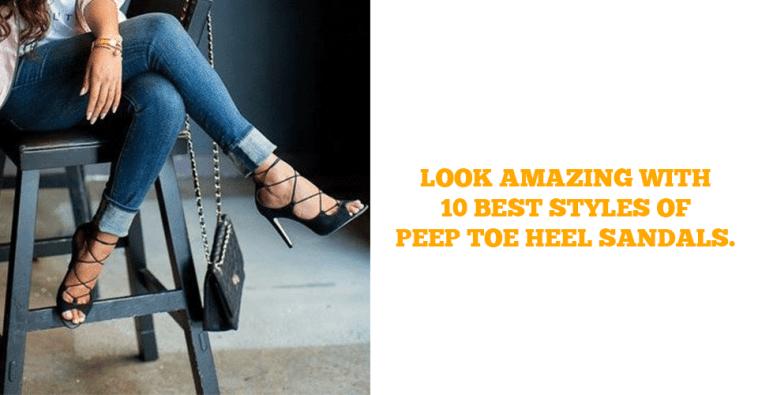 Look Amazing With 10 Best Styles Of Peep Toe Heel Sandals.