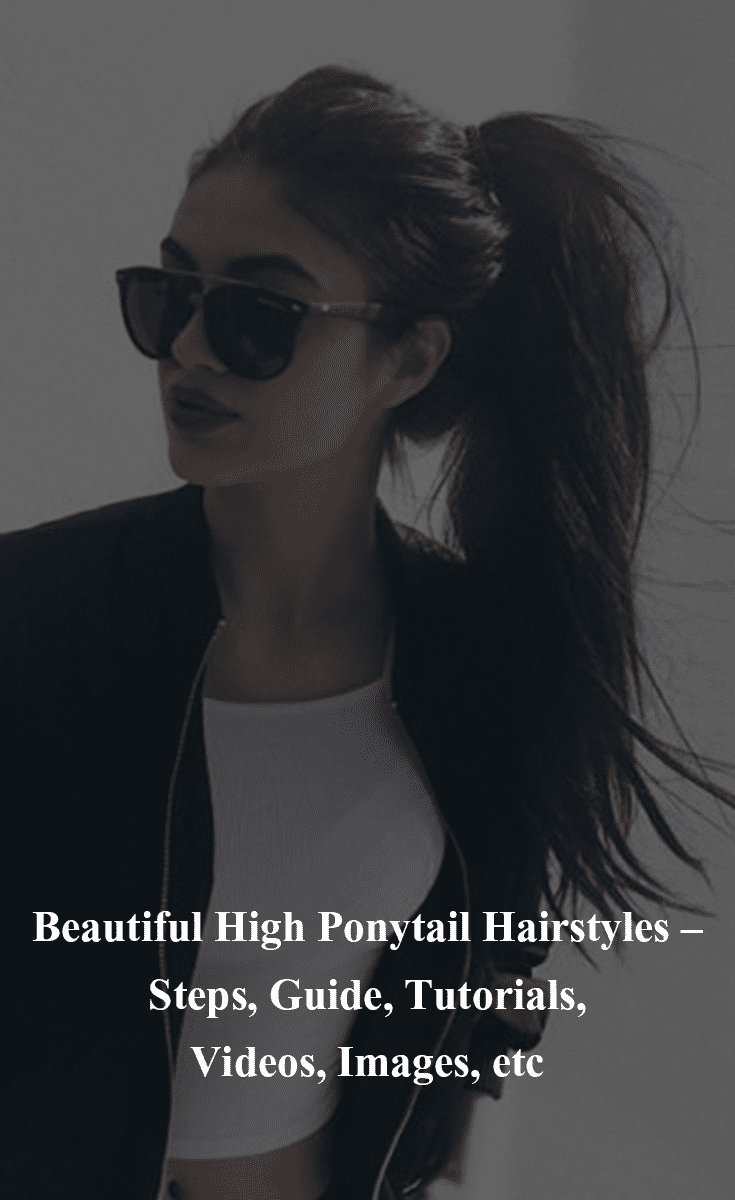 Beautiful High Ponytail Hairstyles – Steps, Guide, Tutorials, Videos, Images, etc