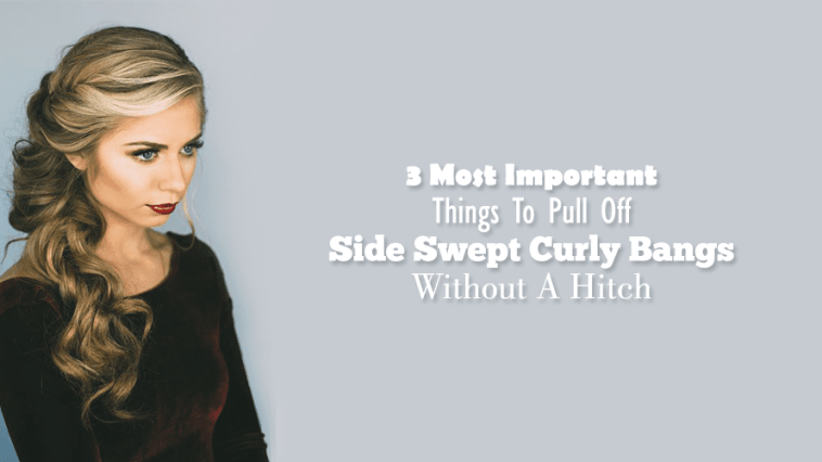 3 Most Important Things To Pull Off Side Swept Curly Bangs Without A Hitch