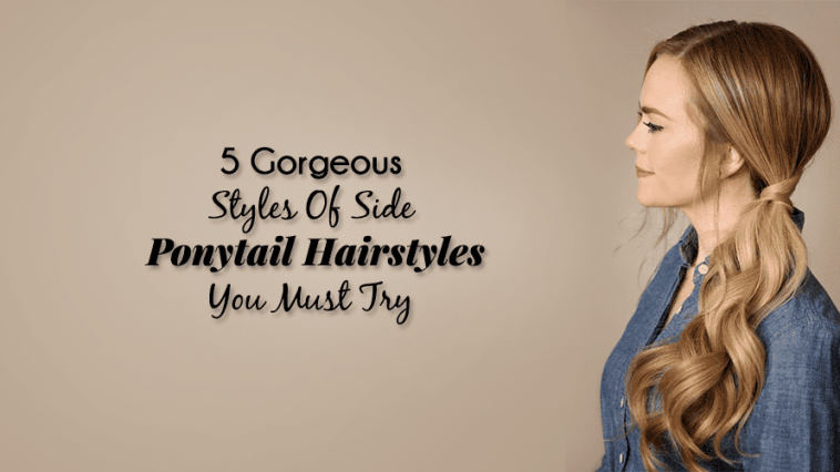 5 Gorgeous Styles Of Side Ponytail Hairstyles You Must Try