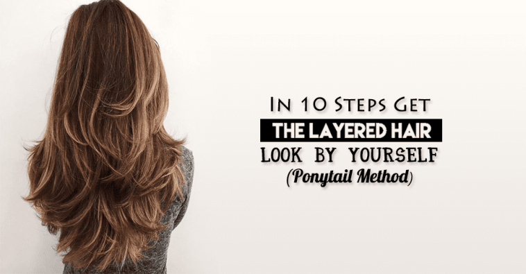 In 10 Steps Get The Layered Hair Look By Yourself (Ponytail Method)
