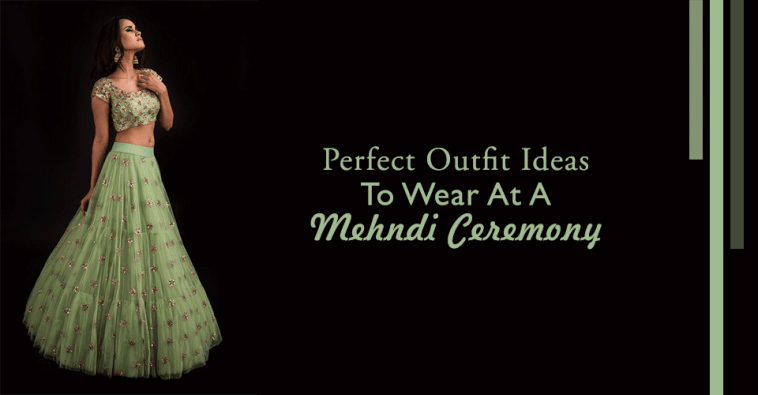 Perfect Outfit Ideas To Wear At A Mehndi Ceremony