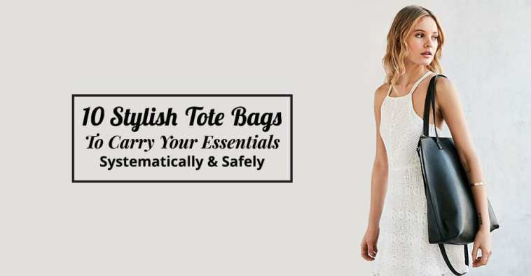 10 Stylish Tote Bags To Carry Your Essentials Systematically & Safely