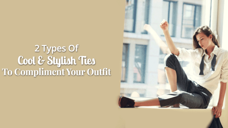2 Types Of Cool & Stylish Ties To Compliment Your Outfit