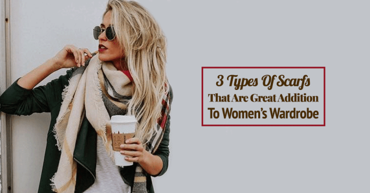 3 Types Of Scarfs That Are Great Addition To Women's Wardrobe