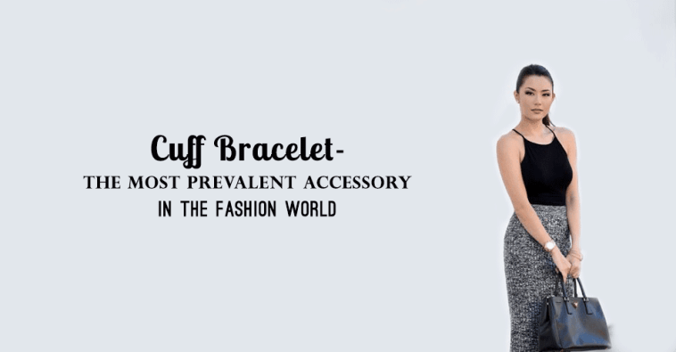 Cuff Bracelet- The Most Prevalent Accessory In The Fashion World