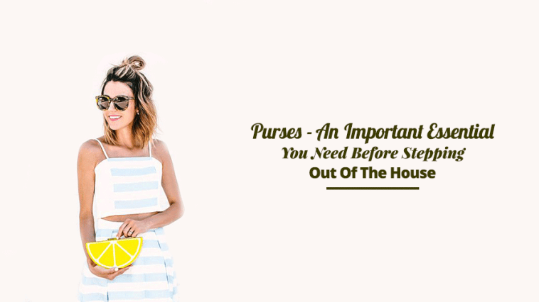 Purses- An Important Essential You Need Before Stepping Out Of The House