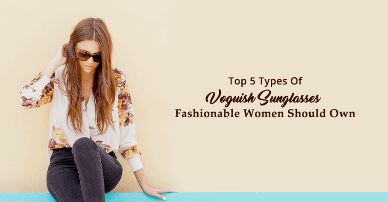Top 5 Types Of Voguish Sunglasses Fashionable Women Should Own