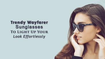Trendy Wayfarer Sunglasses To Light Up Your Look Effortlessly